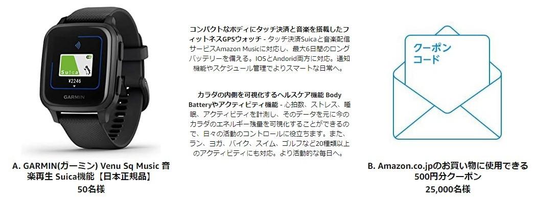 A. GARMIN(ガーミン) Venu Sq Music 音楽再生 Suica機能【日本正規品】 50名様:コンパクトなボディにタッチ決済と音楽を搭載したフィットネスGPSウォッチ - タッチ決済Suicaと音楽配信サービスAmazon Musicに対応し、最大6日間のロングバッテリーを備える。IOSとAndorid両方に対応。通知機能やスケジュール管理でよりスマートな日常へ。 カラダの内側を可視化するヘルスケア機能 Body Batteryやアクティビティ機能 - 心拍数、ストレス、睡眠、アクティビティを計測し、そのデータを元に今のカラダのエネルギー残量を可視化することができるので、日々の活動のコントロールに役立ちます。また、ラン、ヨガ、バイク、スイム、ゴルフなど20種類以上のアクティビティにも対応。より活動的な毎日へ。/B. Amazon.co.jpのお買い物に使用できる500円分クーポン 25,000名様